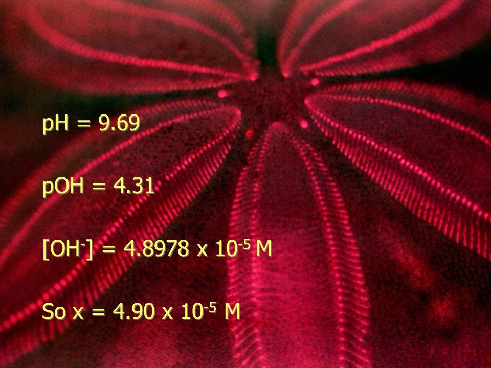 pH = 9.69 pOH = 4.31 [OH - ] = 4.8978 x 10 -5 M So x = 4.90 x 10 -5 M pH = 9.69 pOH = 4.31 [OH - ] = 4.8978 x 10 -5 M So x = 4.90 x 10 -5 M