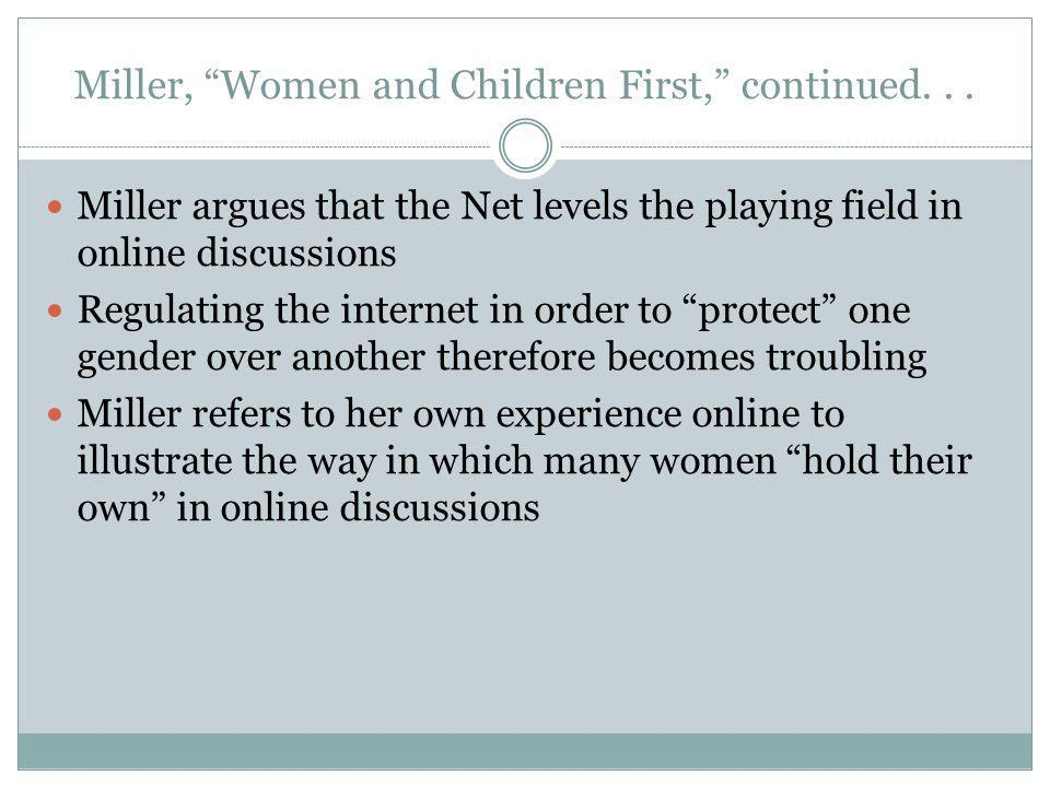 Miller argues that the Net levels the playing field in online discussions Regulating the internet in order to protect one gender over another therefore becomes troubling Miller refers to her own experience online to illustrate the way in which many women hold their own in online discussions Miller, Women and Children First, continued...