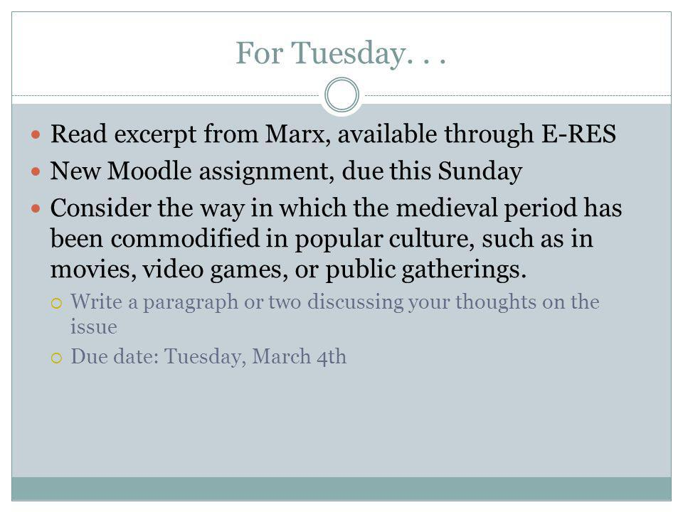 For Tuesday... Read excerpt from Marx, available through E-RES New Moodle assignment, due this Sunday Consider the way in which the medieval period ha