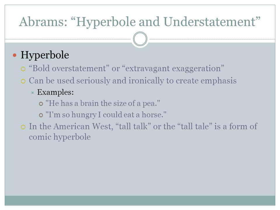 Abrams: Hyperbole and Understatement Hyperbole Bold overstatement or extravagant exaggeration Can be used seriously and ironically to create emphasis Examples: He has a brain the size of a pea. I m so hungry I could eat a horse. In the American West, tall talk or the tall tale is a form of comic hyperbole