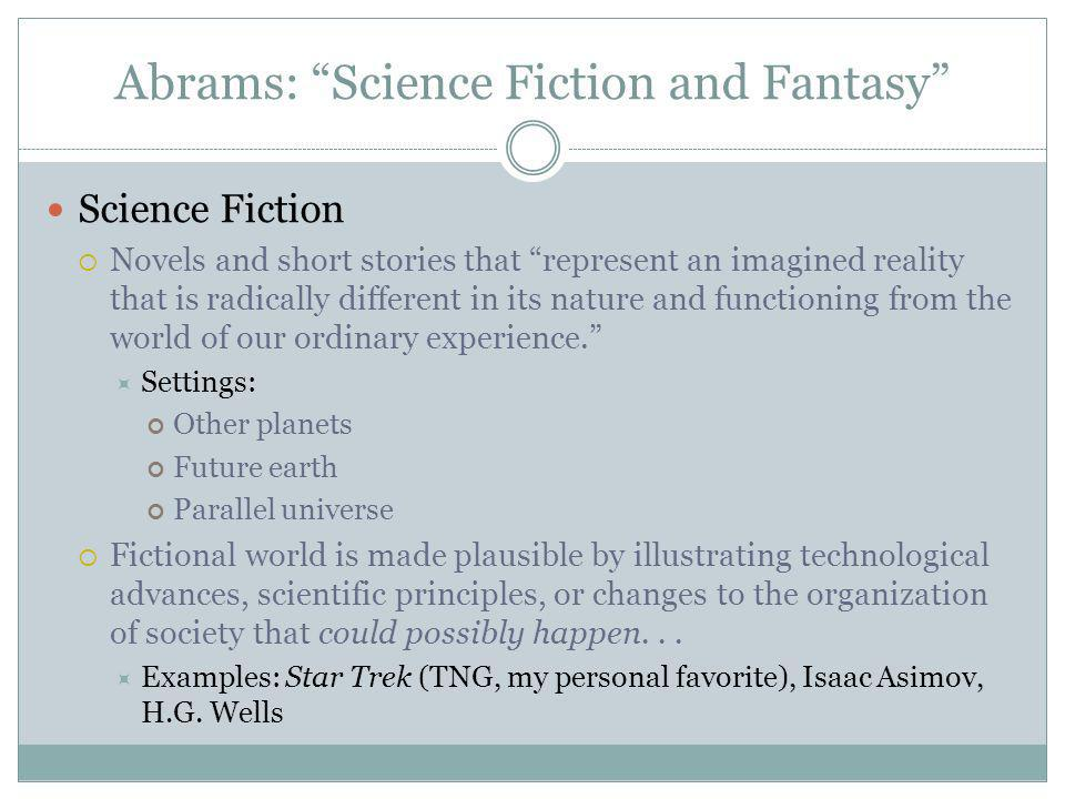 Abrams: Science Fiction and Fantasy Science Fiction Novels and short stories that represent an imagined reality that is radically different in its nature and functioning from the world of our ordinary experience.