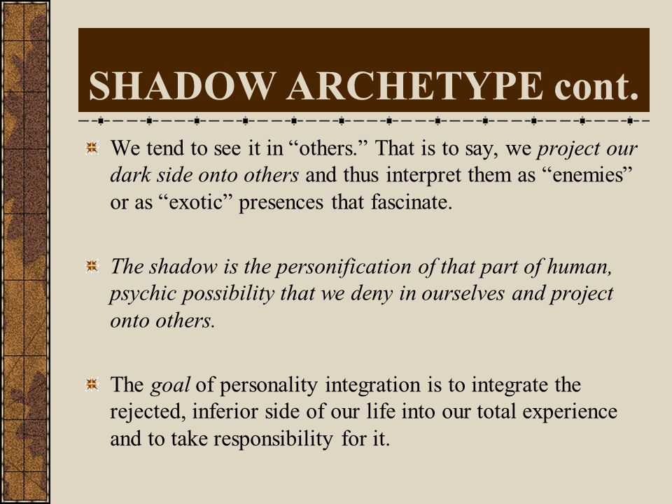SHADOW ARCHETYPE The Shadow is a very common archetype that reflects deeper elements of our psyche, where latent dispositions which are common to us a
