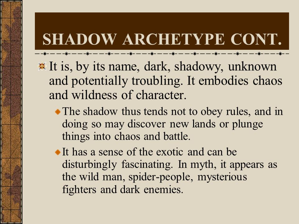 SHADOW ARCHETYPE cont. We tend to see it in others. That is to say, we project our dark side onto others and thus interpret them as enemies or as exot