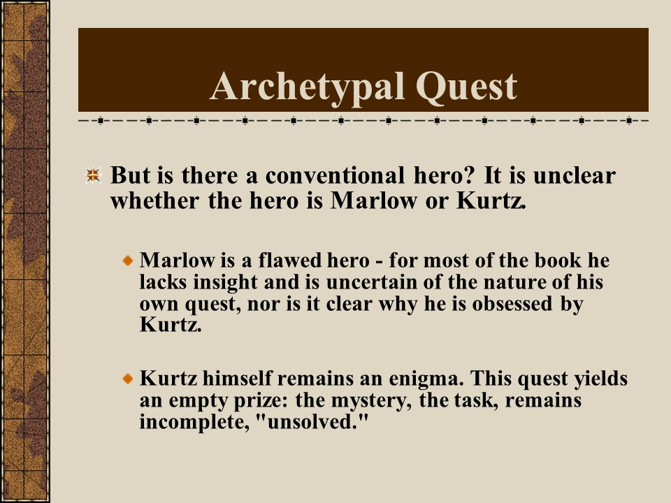 Heart of Darkness as the Archetypal Quest a modern myth (= tradition of quest narrative) In a quest, the story develops as a central character, the he