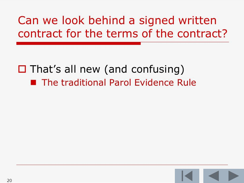 Can we look behind a signed written contract for the terms of the contract? Thats all new (and confusing) The traditional Parol Evidence Rule 20