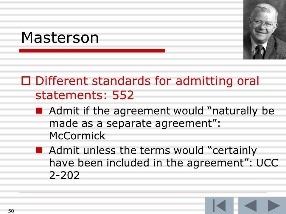 Masterson Different standards for admitting oral statements: 552 Admit if the agreement would naturally be made as a separate agreement: McCormick Admit unless the terms would certainly have been included in the agreement: UCC 2-202 50