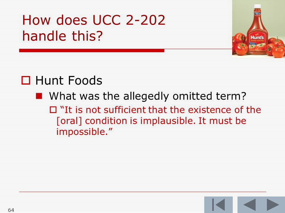 How does UCC 2-202 handle this? Hunt Foods What was the allegedly omitted term? It is not sufficient that the existence of the [oral] condition is imp