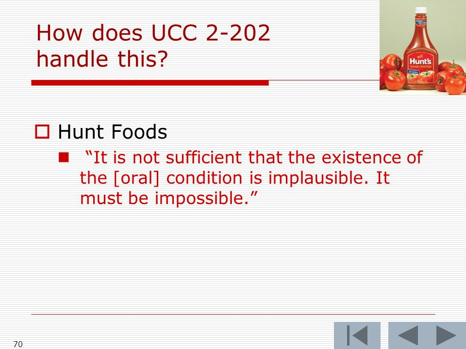 How does UCC 2-202 handle this? Hunt Foods It is not sufficient that the existence of the [oral] condition is implausible. It must be impossible. 70