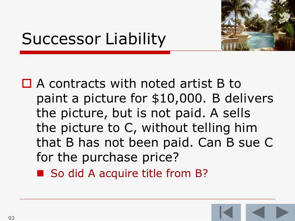Successor Liability A contracts with noted artist B to paint a picture for $10,000. B delivers the picture, but is not paid. A sells the picture to C,
