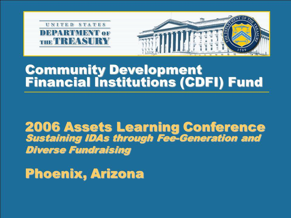 1 Community Development Financial Institutions (CDFI) Fund 2006 Assets Learning Conference Sustaining IDAs through Fee-Generation and Diverse Fundraising Phoenix, Arizona