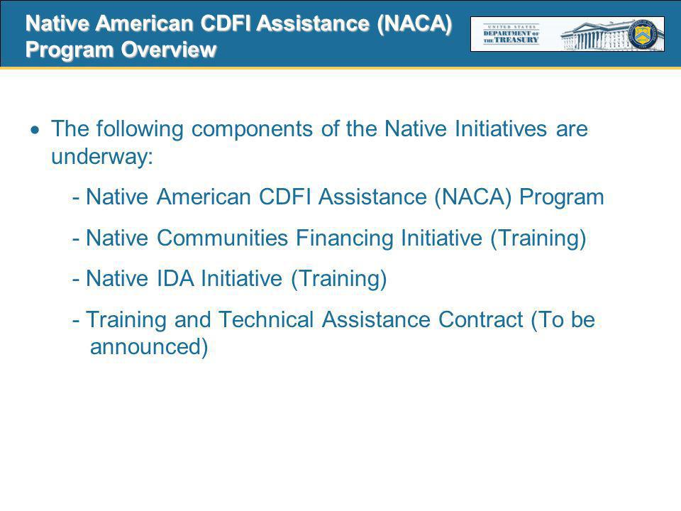 10 The following components of the Native Initiatives are underway: - Native American CDFI Assistance (NACA) Program - Native Communities Financing Initiative (Training) - Native IDA Initiative (Training) - Training and Technical Assistance Contract (To be announced) Native American CDFI Assistance (NACA) Program Overview