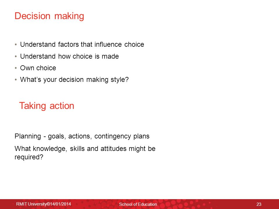 RMIT University©14/01/2014 School of Education 23 Decision making Understand factors that influence choice Understand how choice is made Own choice Wh