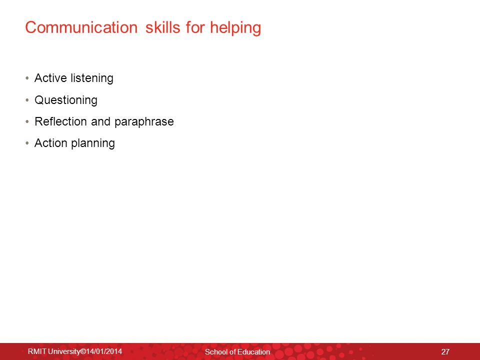 RMIT University©14/01/2014 School of Education 27 Communication skills for helping Active listening Questioning Reflection and paraphrase Action plann