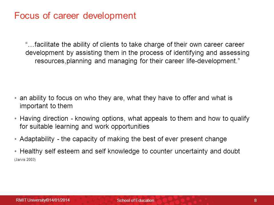 RMIT University©14/01/2014 School of Education 8 Focus of career development …facilitate the ability of clients to take charge of their own career car