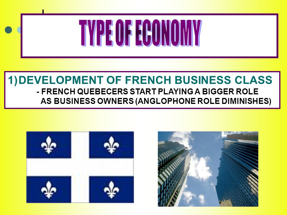 EVELOPMENT OF FRENCH BUSINESS CLASS - FRENCH QUEBECERS START PLAYING A BIGGER ROLE AS BUSINESS OWNERS (ANGLOPHONE ROLE DIMINISHES)