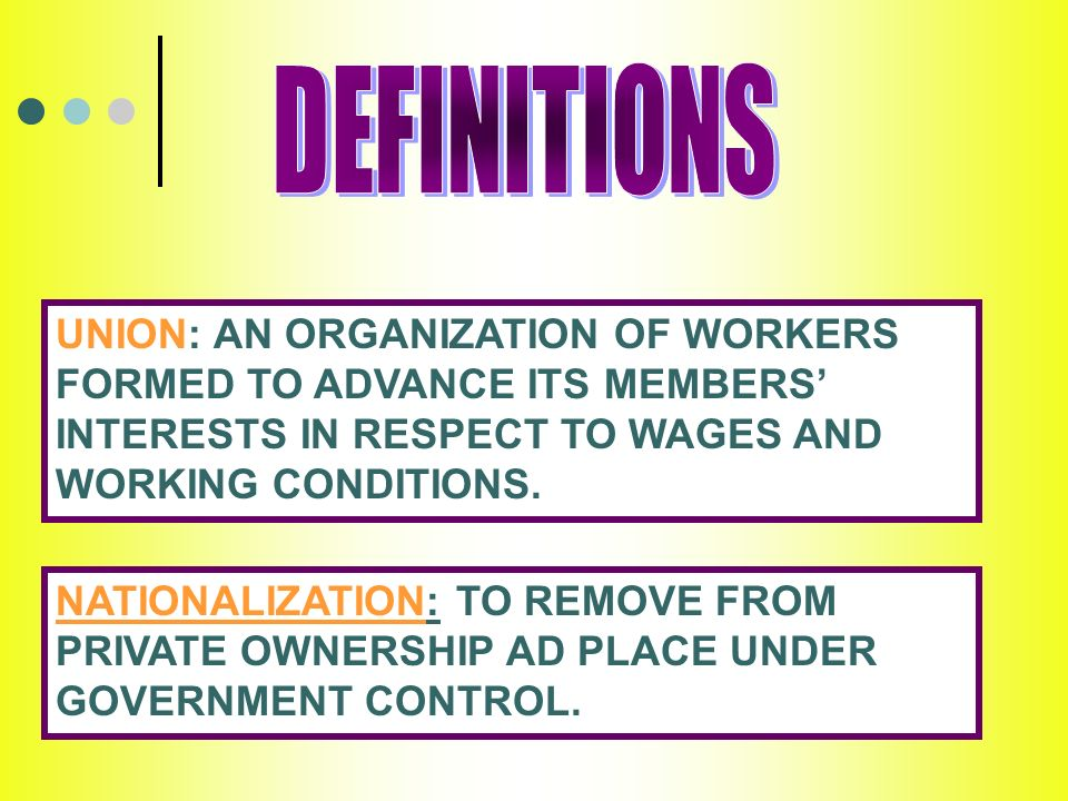 UNION: AN ORGANIZATION OF WORKERS FORMED TO ADVANCE ITS MEMBERS INTERESTS IN RESPECT TO WAGES AND WORKING CONDITIONS.