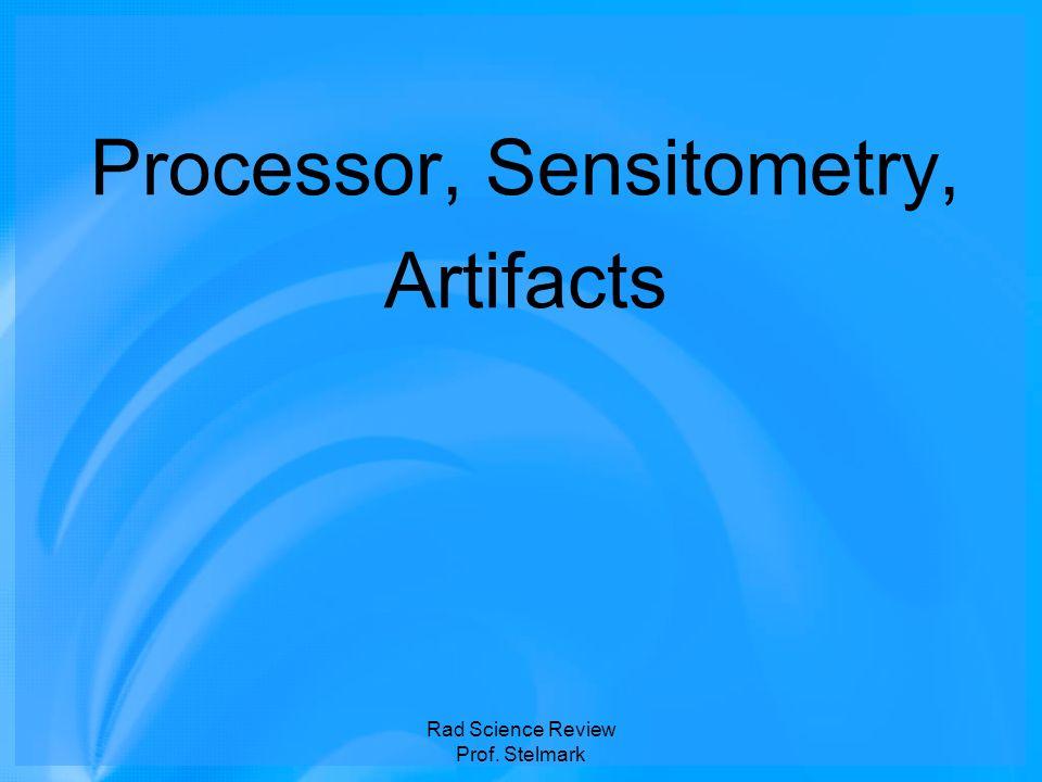 Processor, Sensitometry, Artifacts Rad Science Review Prof. Stelmark