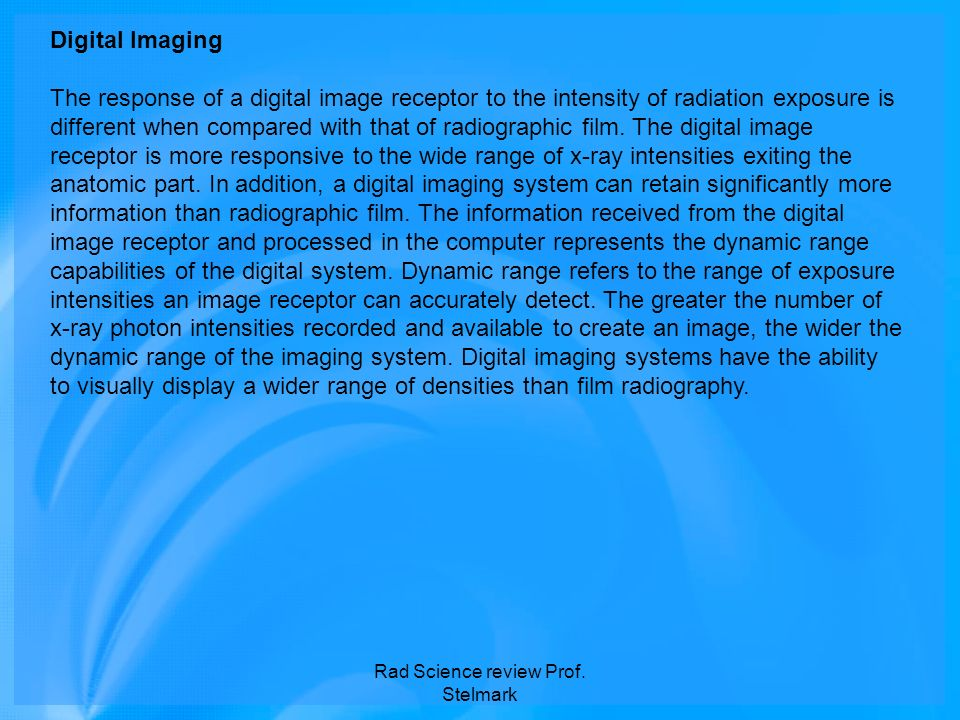 Digital Imaging The response of a digital image receptor to the intensity of radiation exposure is different when compared with that of radiographic f
