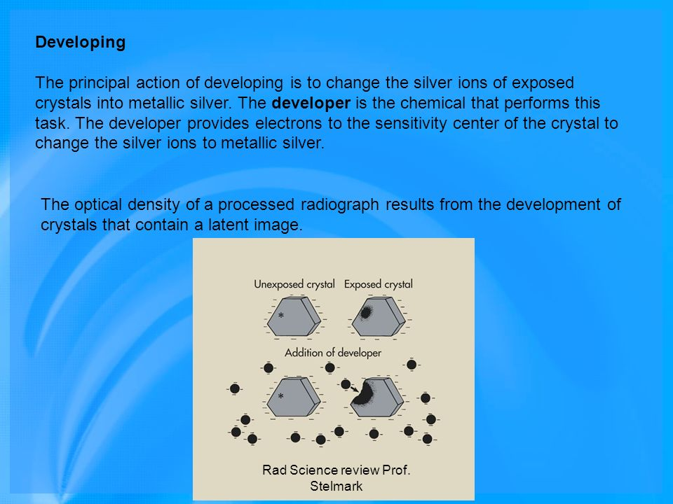 Developing The principal action of developing is to change the silver ions of exposed crystals into metallic silver. The developer is the chemical tha