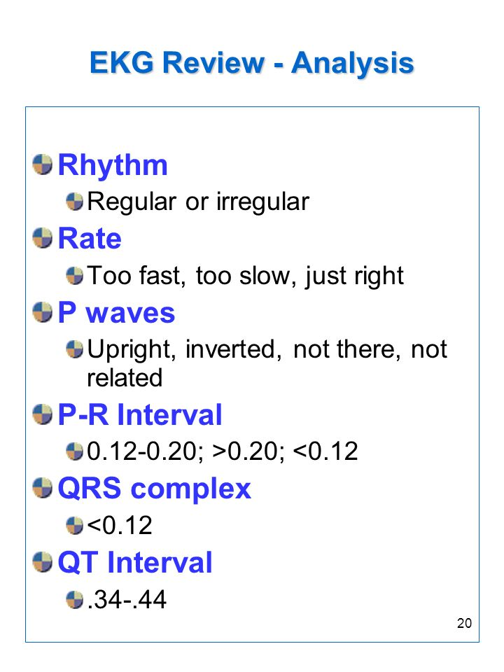 20 EKG Review - Analysis Rhythm Regular or irregular Rate Too fast, too slow, just right P waves Upright, inverted, not there, not related P-R Interva