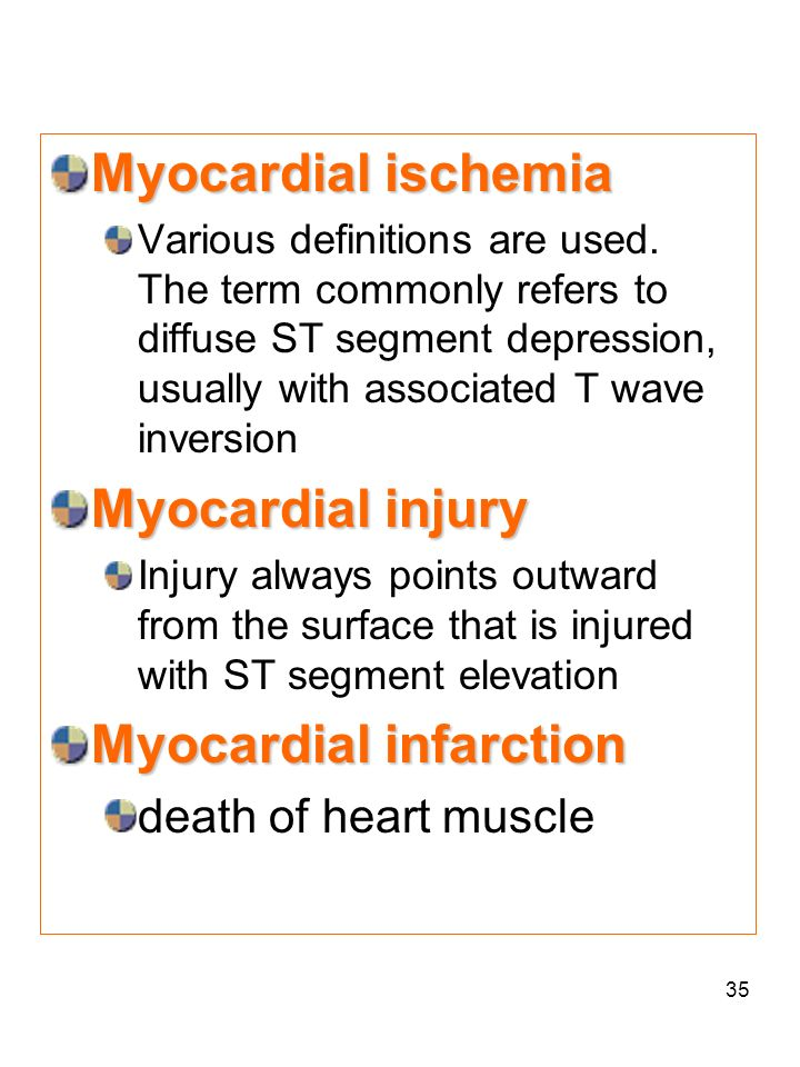 35 Myocardial ischemia Various definitions are used. The term commonly refers to diffuse ST segment depression, usually with associated T wave inversi