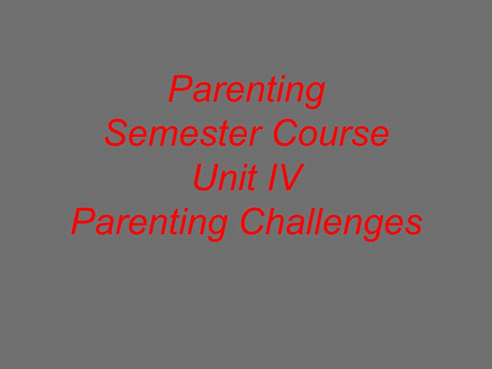 Parenting Semester Course Unit IV Parenting Challenges
