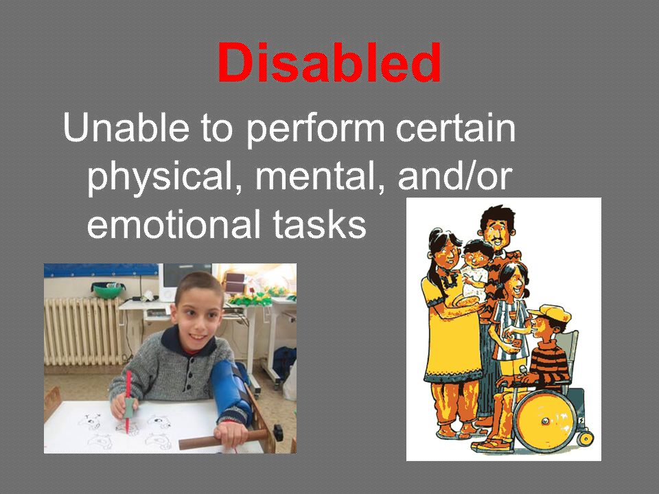 Disabled Unable to perform certain physical, mental, and/or emotional tasks