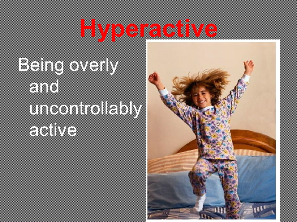 Hyperactive Being overly and uncontrollably active
