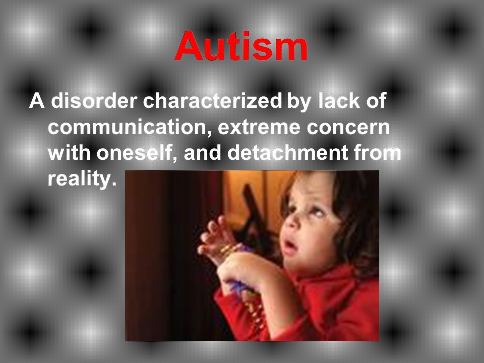 Autism A disorder characterized by lack of communication, extreme concern with oneself, and detachment from reality.