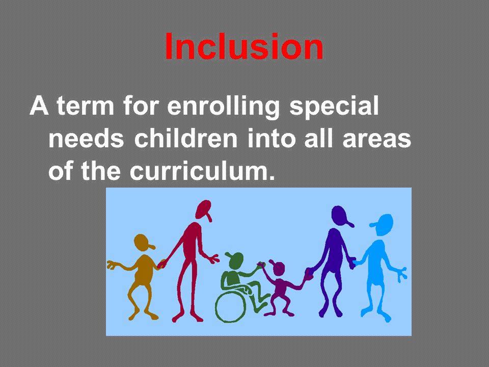 Inclusion A term for enrolling special needs children into all areas of the curriculum.