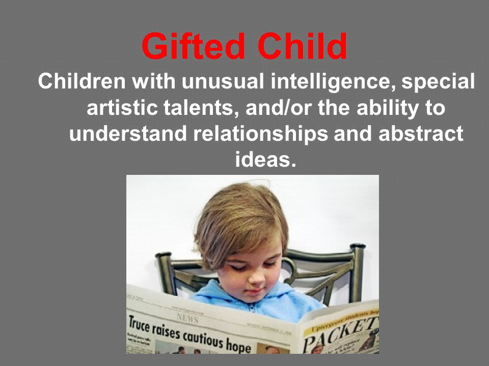 Gifted Child Children with unusual intelligence, special artistic talents, and/or the ability to understand relationships and abstract ideas.