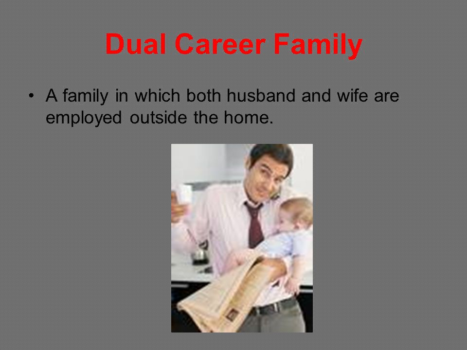 Dual Career Family A family in which both husband and wife are employed outside the home.