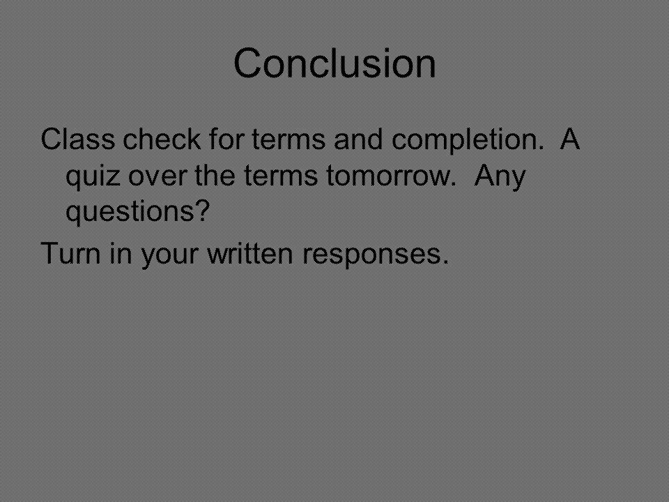 Conclusion Class check for terms and completion. A quiz over the terms tomorrow. Any questions? Turn in your written responses.