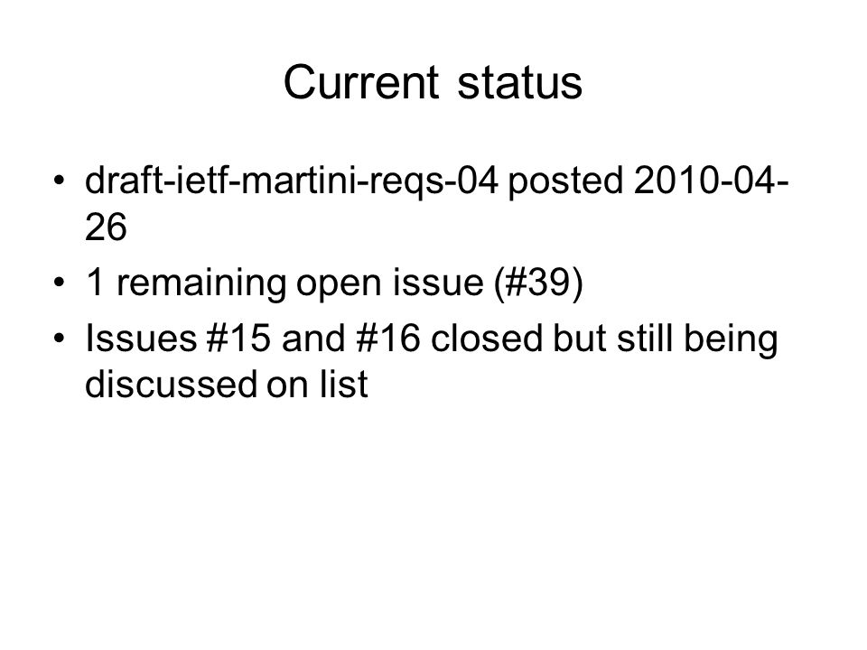 Current status draft-ietf-martini-reqs-04 posted 2010-04- 26 1 remaining open issue (#39) Issues #15 and #16 closed but still being discussed on list