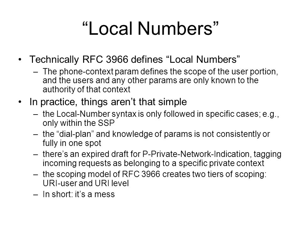 Local Numbers Technically RFC 3966 defines Local Numbers –The phone-context param defines the scope of the user portion, and the users and any other params are only known to the authority of that context In practice, things arent that simple –the Local-Number syntax is only followed in specific cases; e.g., only within the SSP –the dial-plan and knowledge of params is not consistently or fully in one spot –theres an expired draft for P-Private-Network-Indication, tagging incoming requests as belonging to a specific private context –the scoping model of RFC 3966 creates two tiers of scoping: URI-user and URI level –In short: its a mess