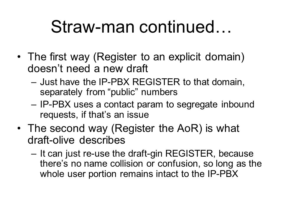 Straw-man continued… The first way (Register to an explicit domain) doesnt need a new draft –Just have the IP-PBX REGISTER to that domain, separately from public numbers –IP-PBX uses a contact param to segregate inbound requests, if thats an issue The second way (Register the AoR) is what draft-olive describes –It can just re-use the draft-gin REGISTER, because theres no name collision or confusion, so long as the whole user portion remains intact to the IP-PBX