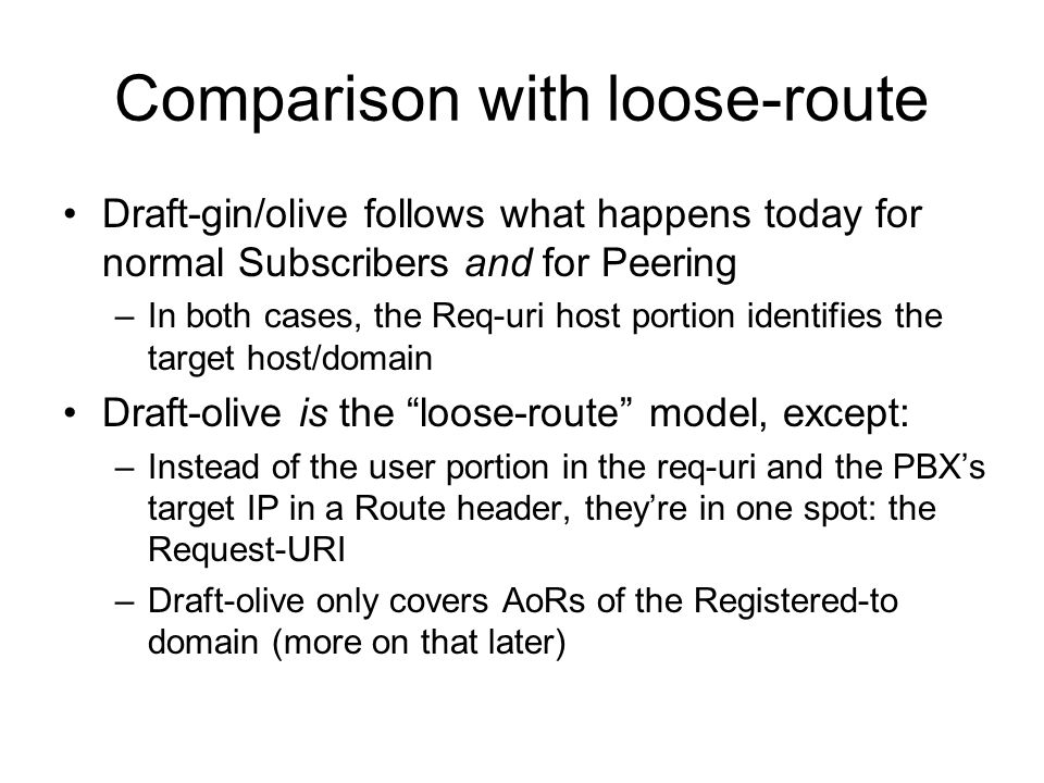 Comparison with loose-route Draft-gin/olive follows what happens today for normal Subscribers and for Peering –In both cases, the Req-uri host portion identifies the target host/domain Draft-olive is the loose-route model, except: –Instead of the user portion in the req-uri and the PBXs target IP in a Route header, theyre in one spot: the Request-URI –Draft-olive only covers AoRs of the Registered-to domain (more on that later)