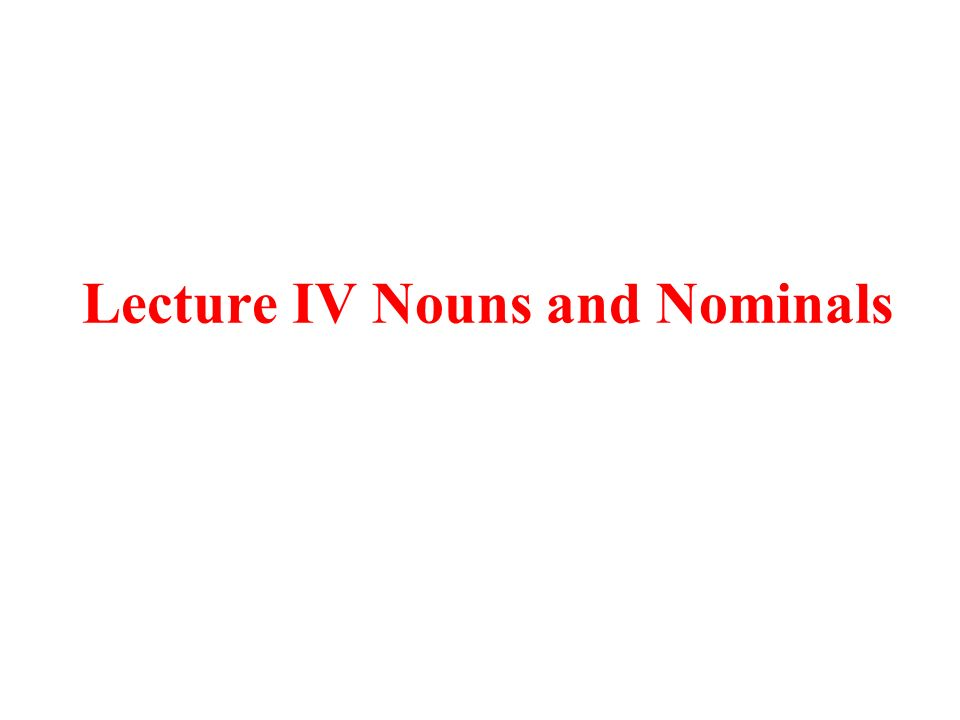 Lecture IV Nouns and Nominals