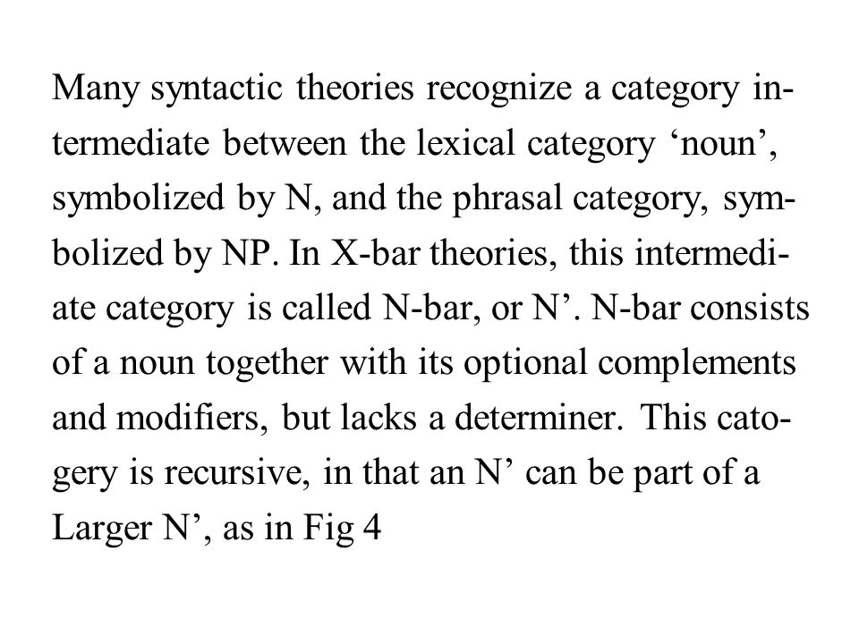 Many syntactic theories recognize a category in- termediate between the lexical category noun, symbolized by N, and the phrasal category, sym- bolized by NP.