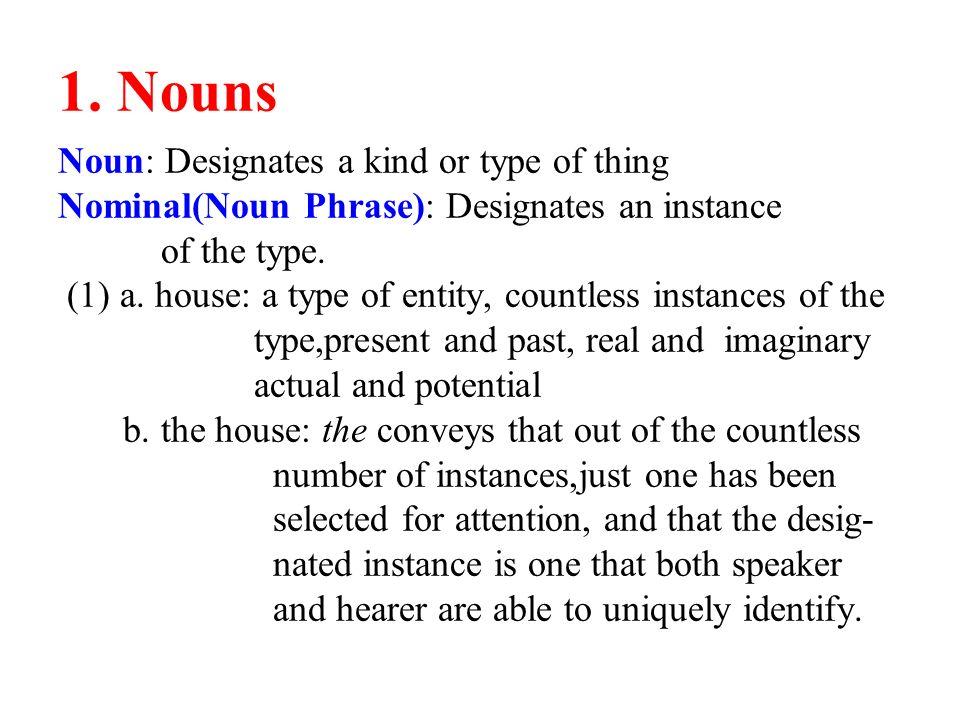 1. Nouns Noun: Designates a kind or type of thing Nominal(Noun Phrase): Designates an instance of the type. (1) a. house: a type of entity, countless