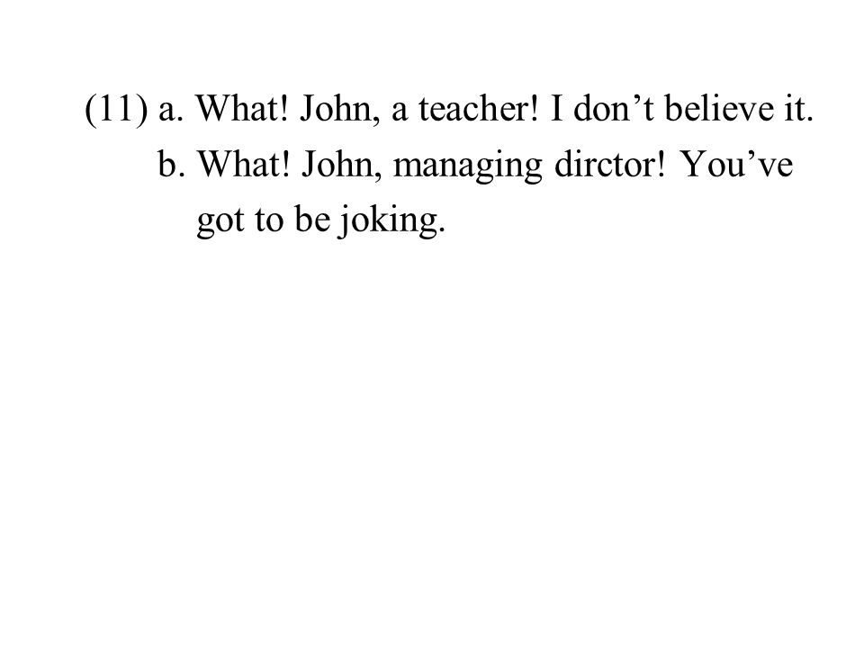 (11) a. What. John, a teacher. I dont believe it.