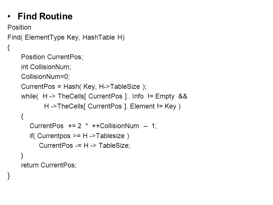 Find Routine Position Find( ElementType Key, HashTable H) { Position CurrentPos; int CollisionNum; CollisionNum=0; CurrentPos = Hash( Key, H->TableSize ); while( H -> TheCells[ CurrentPos ].