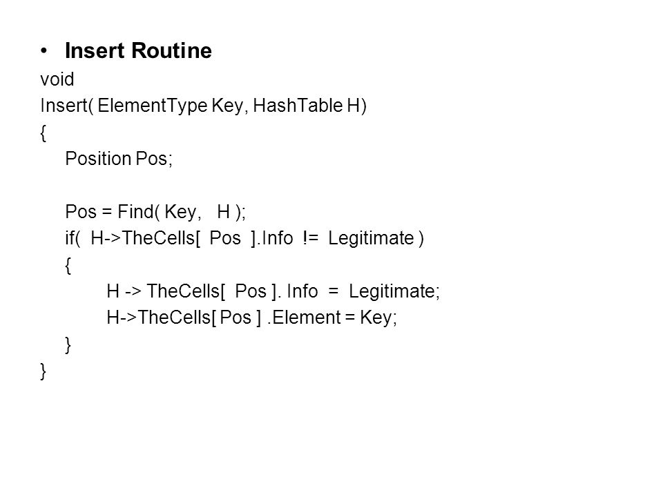 Insert Routine void Insert( ElementType Key, HashTable H) { Position Pos; Pos = Find( Key, H ); if( H->TheCells[ Pos ].Info != Legitimate ) { H -> TheCells[ Pos ].