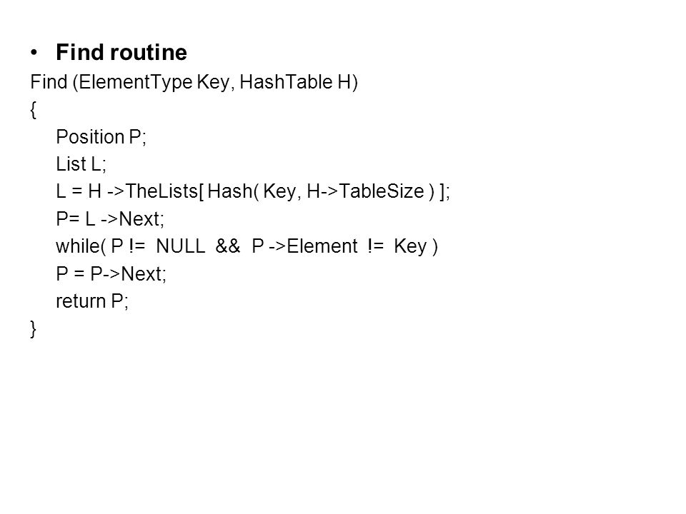 Find routine Find (ElementType Key, HashTable H) { Position P; List L; L = H ->TheLists[ Hash( Key, H->TableSize ) ]; P= L ->Next; while( P != NULL && P ->Element != Key ) P = P->Next; return P; }