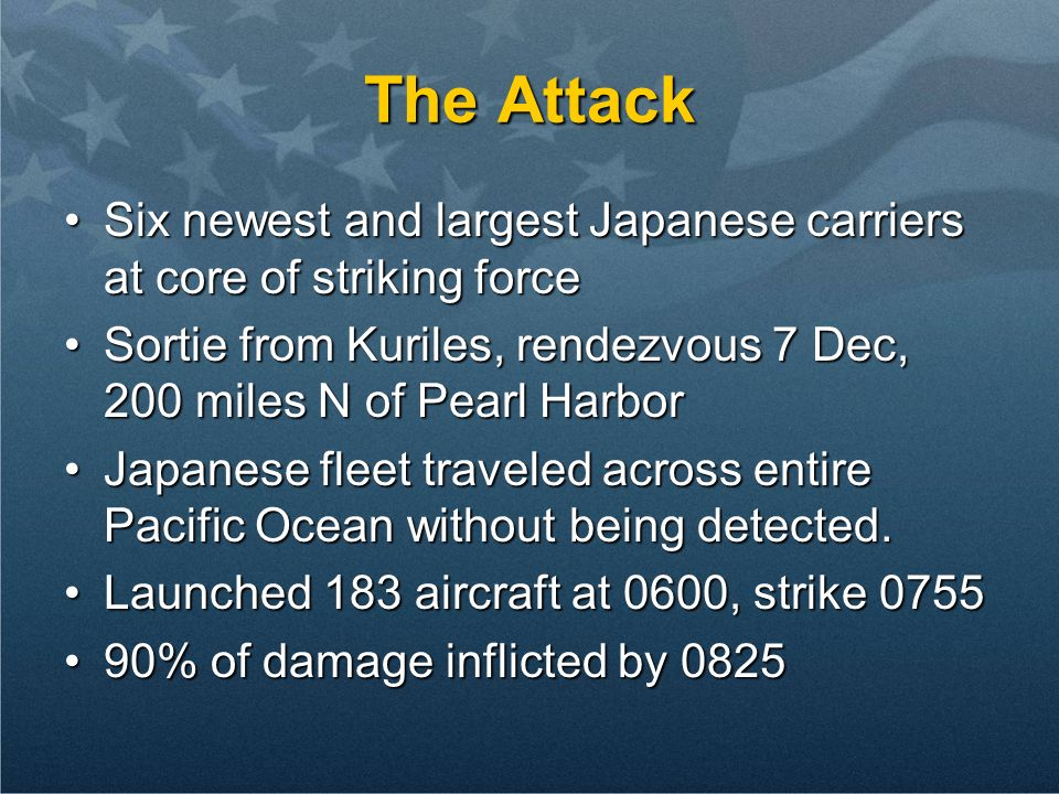 The Attack Six newest and largest Japanese carriers at core of striking forceSix newest and largest Japanese carriers at core of striking force Sortie from Kuriles, rendezvous 7 Dec, 200 miles N of Pearl HarborSortie from Kuriles, rendezvous 7 Dec, 200 miles N of Pearl Harbor Japanese fleet traveled across entire Pacific Ocean without being detected.Japanese fleet traveled across entire Pacific Ocean without being detected.