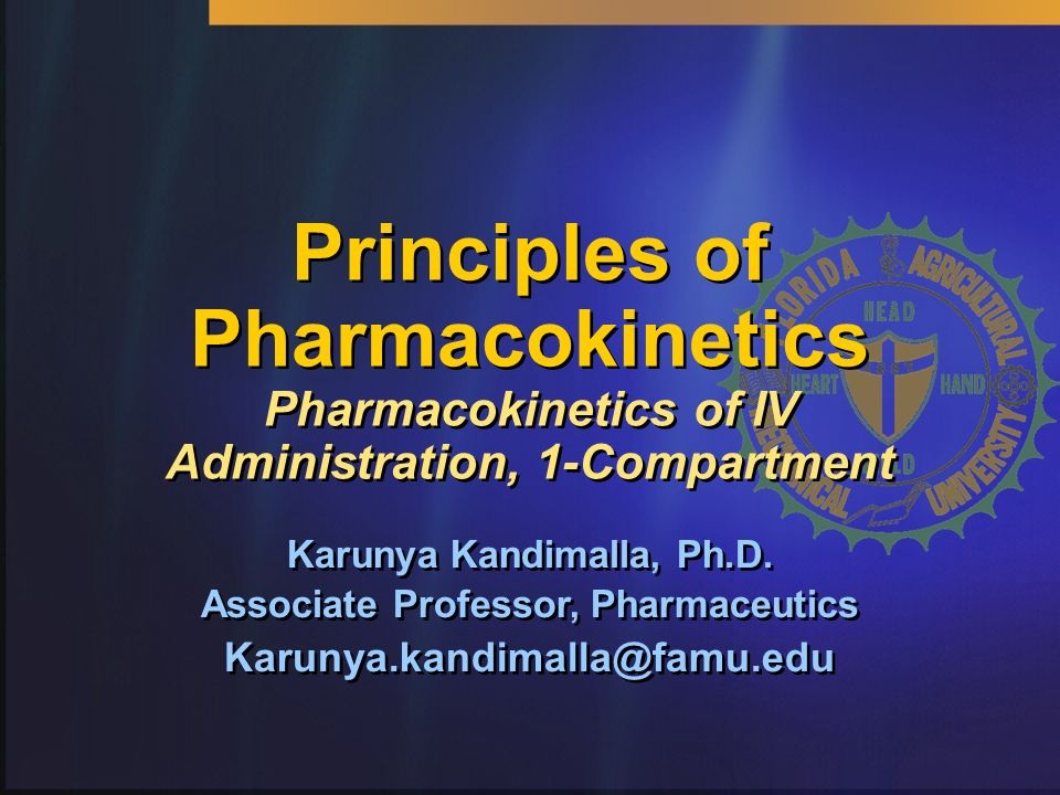 Principles of Pharmacokinetics Pharmacokinetics of IV Administration, 1-Compartment Karunya Kandimalla, Ph.D. Associate Professor, Pharmaceutics Karun