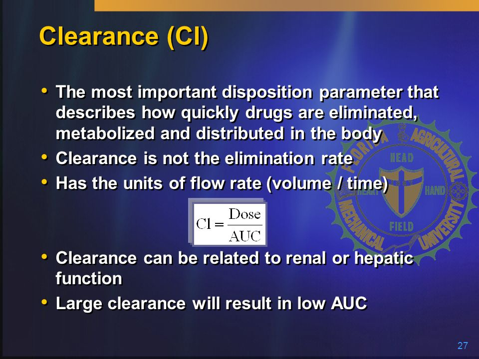 27 Clearance (Cl) The most important disposition parameter that describes how quickly drugs are eliminated, metabolized and distributed in the body Cl