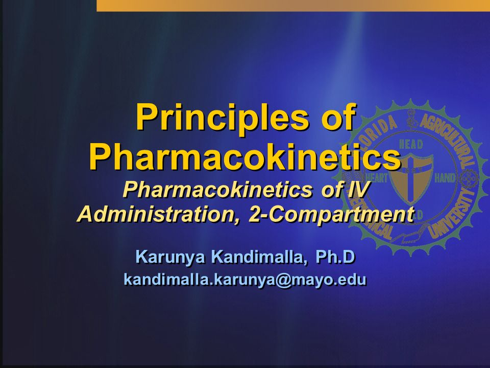 Principles of Pharmacokinetics Pharmacokinetics of IV Administration, 2-Compartment Karunya Kandimalla, Ph.D kandimalla.karunya@mayo.edu Karunya Kandi
