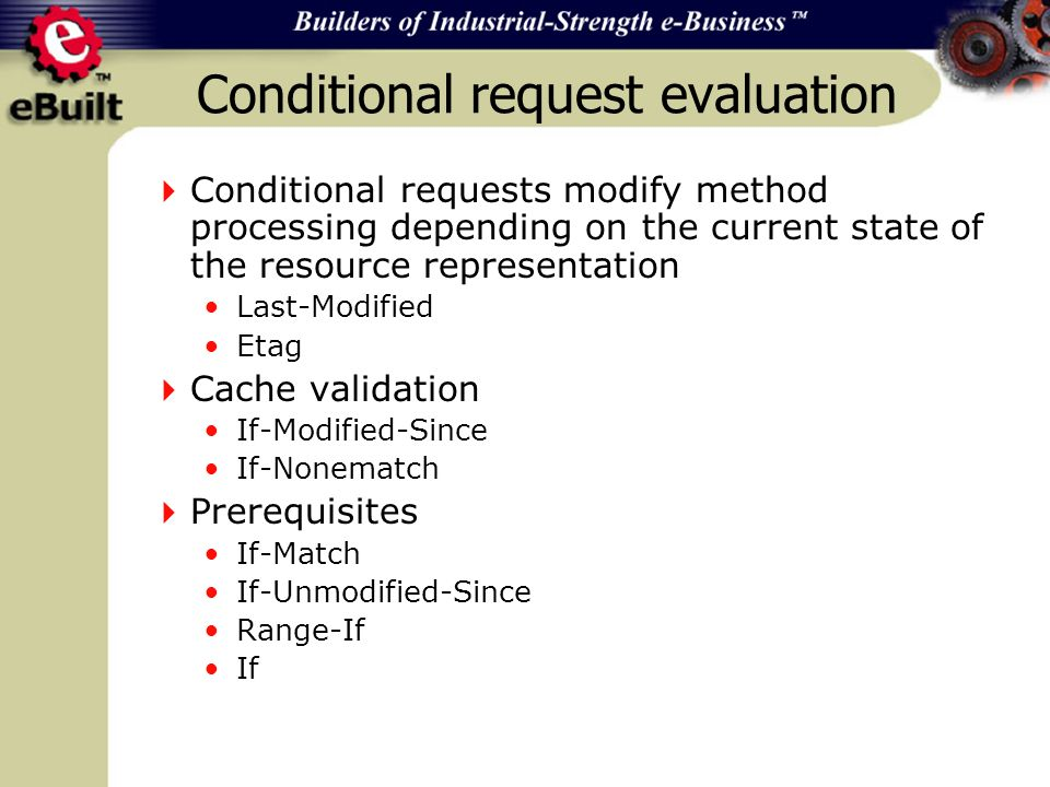 Conditional request evaluation Conditional requests modify method processing depending on the current state of the resource representation Last-Modified Etag Cache validation If-Modified-Since If-Nonematch Prerequisites If-Match If-Unmodified-Since Range-If If