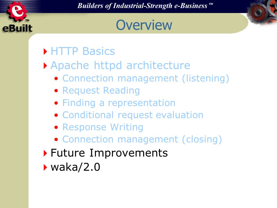Overview HTTP Basics Apache httpd architecture Connection management (listening) Request Reading Finding a representation Conditional request evaluation Response Writing Connection management (closing) Future Improvements waka/2.0